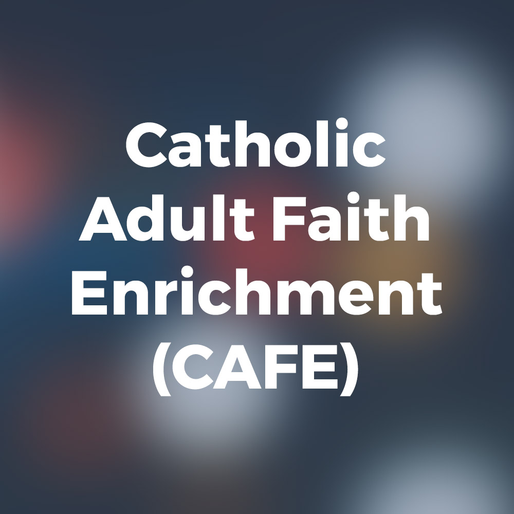 Catholic Adult Faith Enrichment (CAFE)